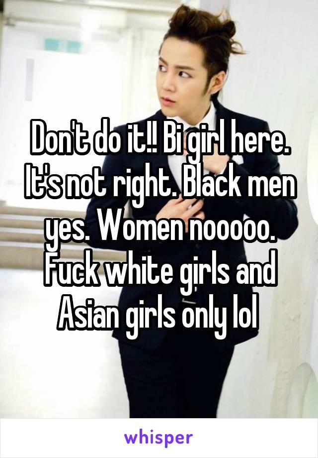 Don't do it!! Bi girl here. It's not right. Black men yes. Women nooooo. Fuck white girls and Asian girls only lol