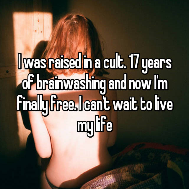 I was raised in a cult. 17 years of brainwashing and now I'm finally free. I can't wait to live my life