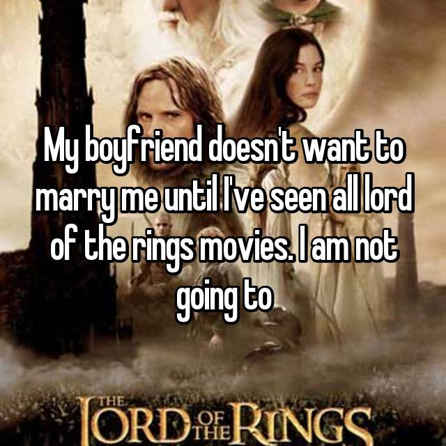 My boyfriend doesn't want to marry me until I've seen all lord of the rings movies. I am not going to