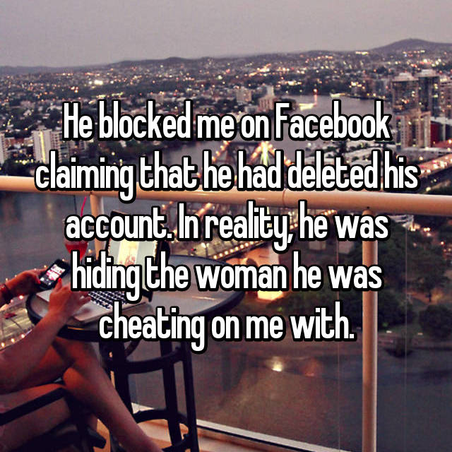 He blocked me on Facebook claiming that he had deleted his account. In reality, he was hiding the woman he was cheating on me with.