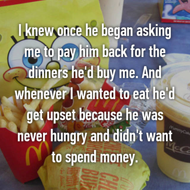 I knew once he began asking me to pay him back for the dinners he'd buy me. And whenever I wanted to eat he'd get upset because he was never hungry and didn't want to spend money.