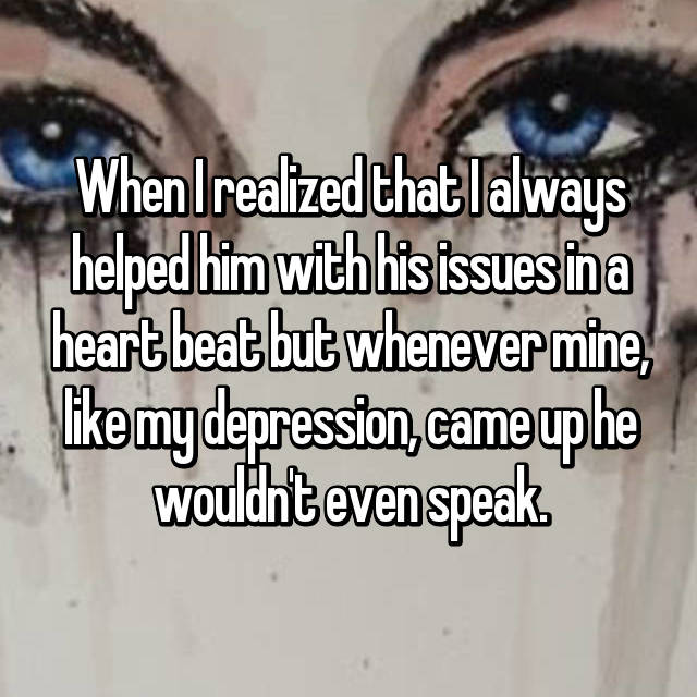 When I realized that I always helped him with his issues in a heart beat but whenever mine, like my depression, came up he wouldn't even speak.
