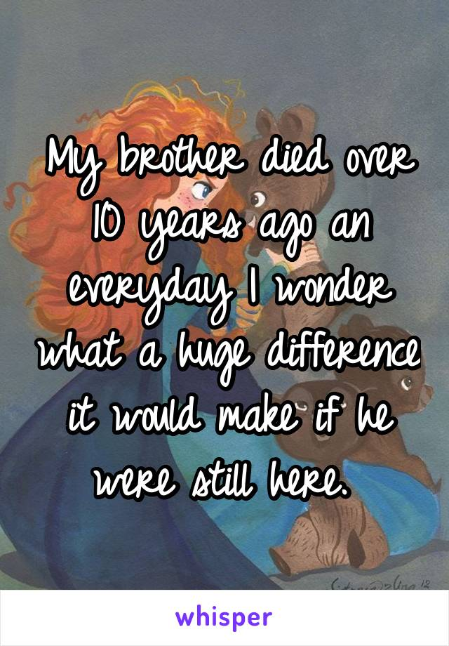 My brother died over 10 years ago an everyday I wonder what a huge difference it would make if he were still here.