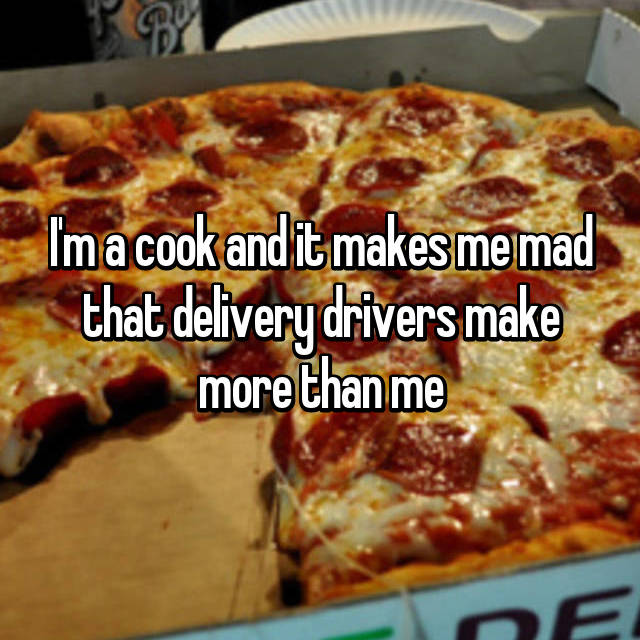 I'm a cook and it makes me mad that delivery drivers make more than me