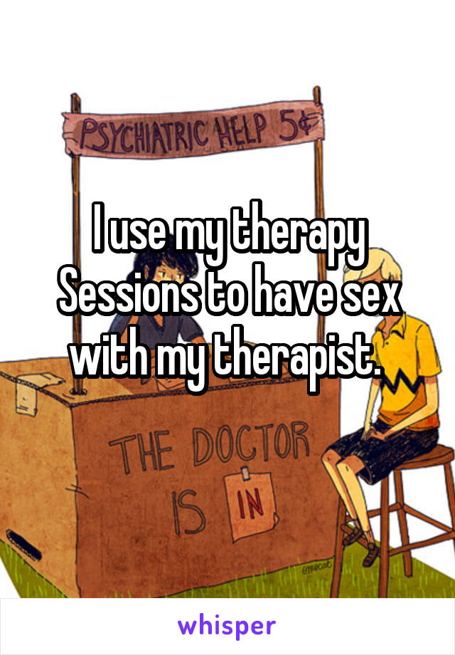 I use my therapy Sessions to have sex with my therapist.