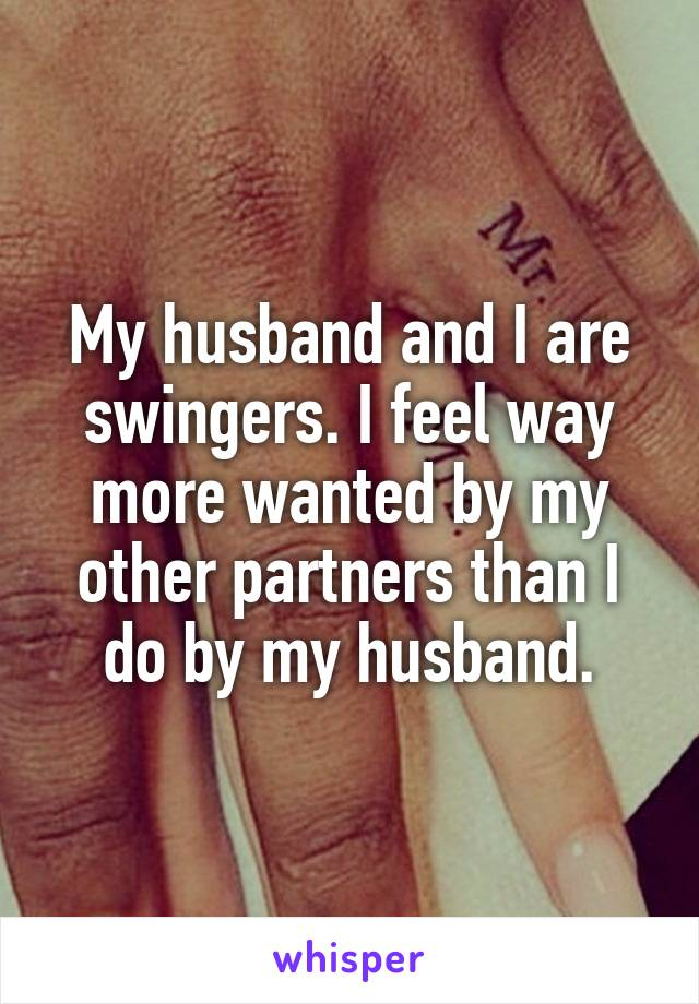 My husband and I are swingers. I feel way more wanted by my other partners than I do by my husband.