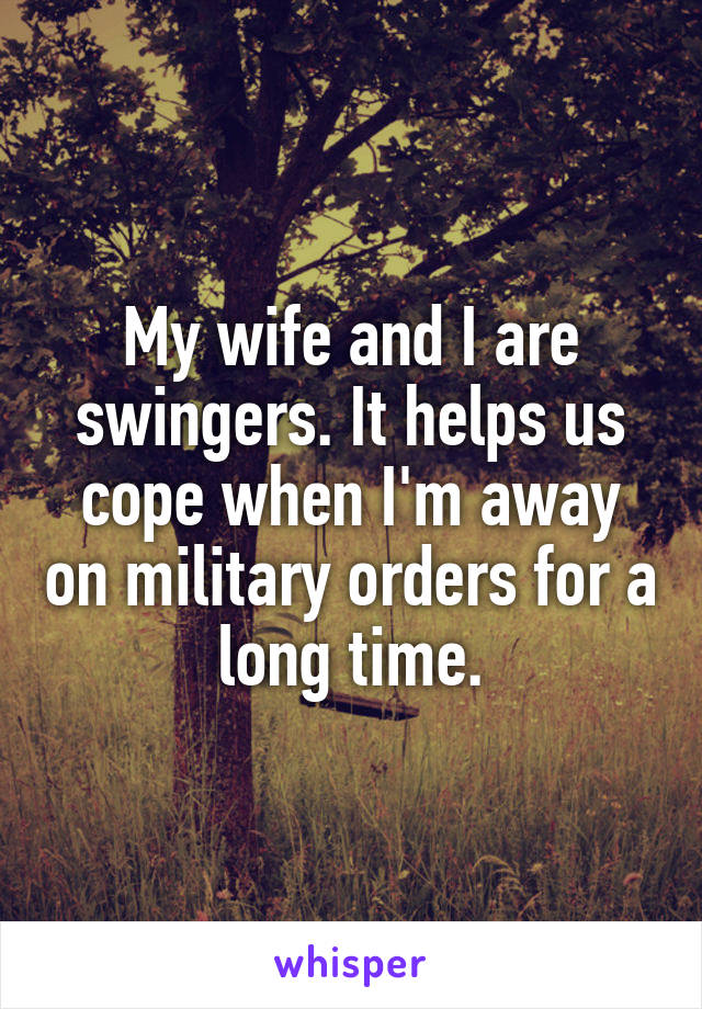 My wife and I are swingers. It helps us cope when I'm away on military orders for a long time.