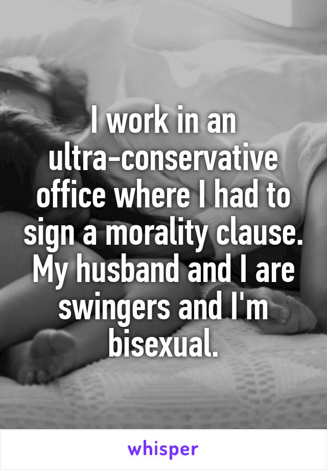I work in an ultra-conservative office where I had to sign a morality clause. My husband and I are swingers and I'm bisexual.