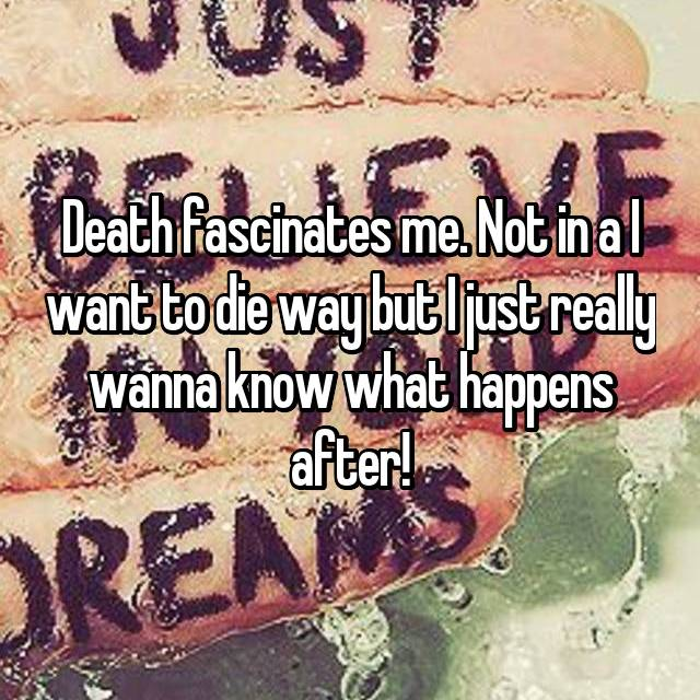 Death fascinates me. Not in a I want to die way but I just really wanna know what happens after!