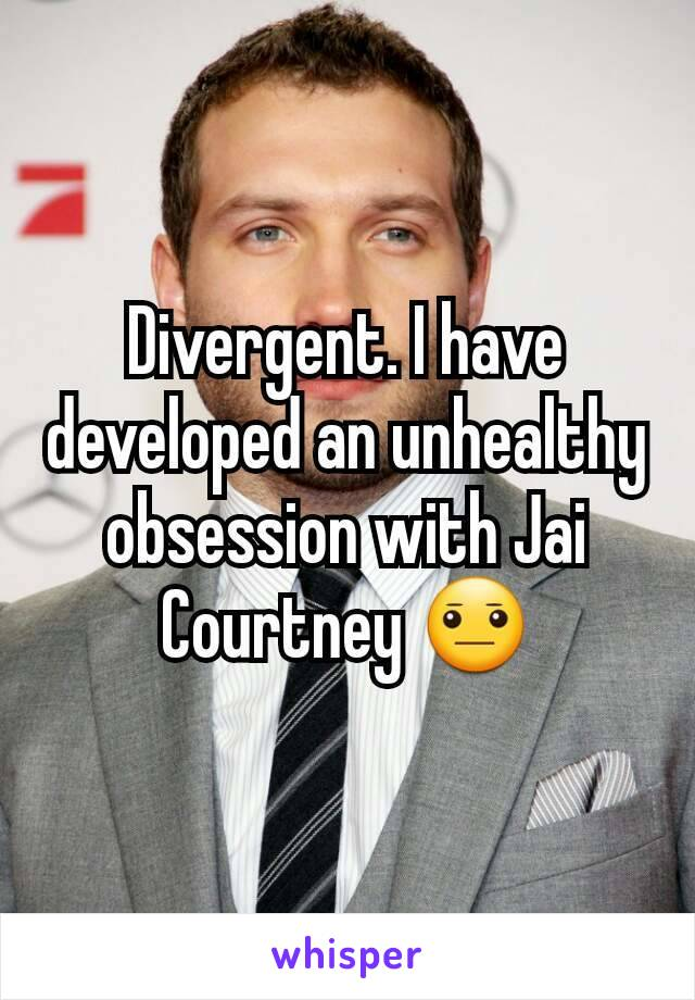 Divergent. I have developed an unhealthy obsession with Jai Courtney 😐
