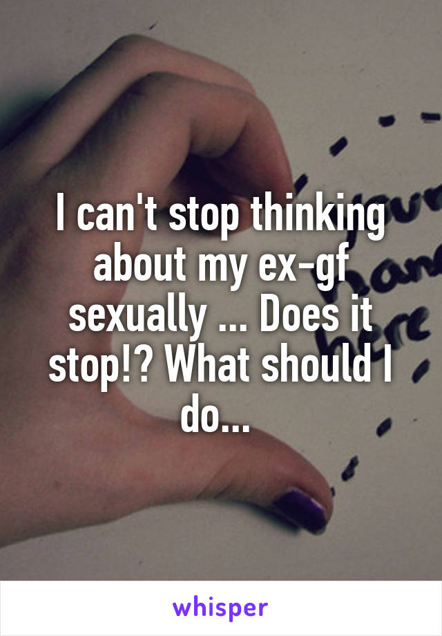 Cant stop thinking of my ex