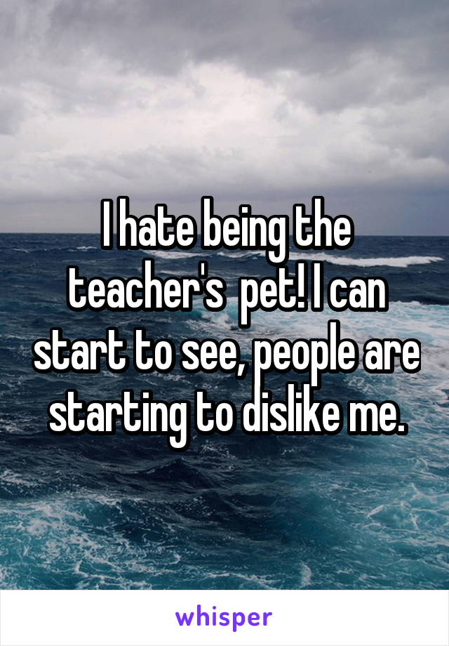 I hate being the teacher's  pet! I can start to see, people are starting to dislike me.