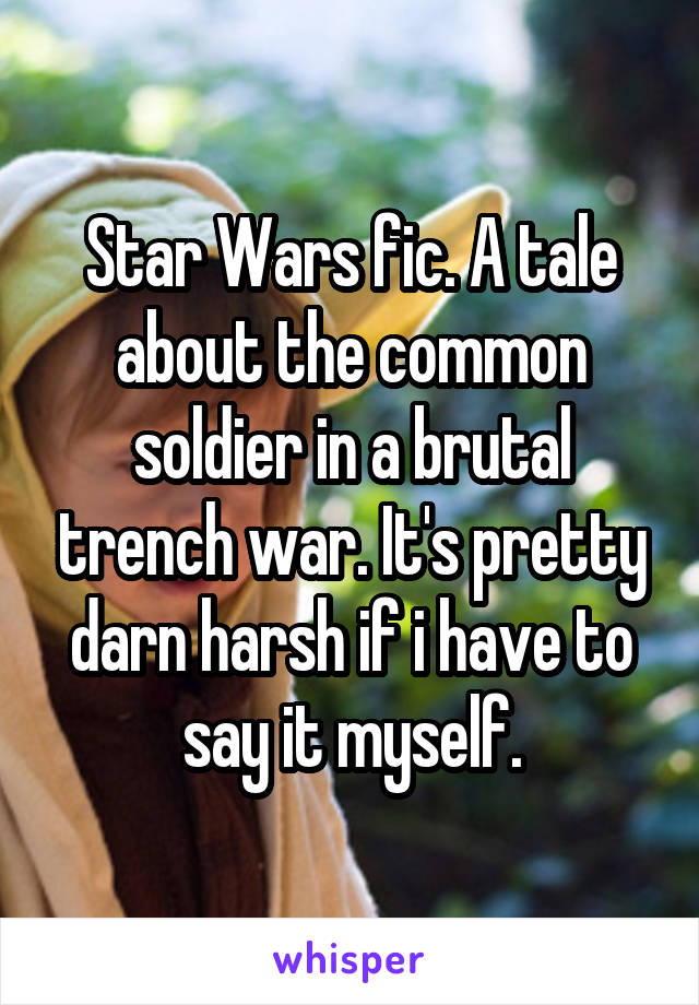 Star Wars fic. A tale about the common soldier in a brutal trench war. It's pretty darn harsh if i have to say it myself.