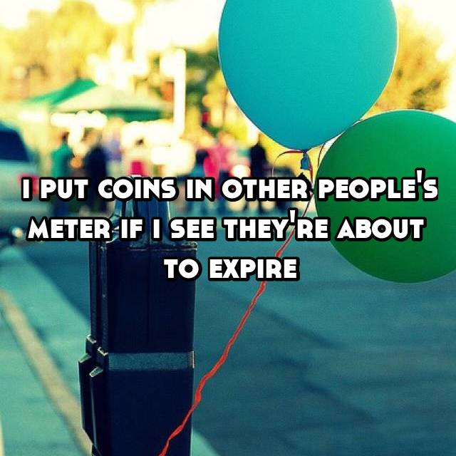 i put coins in other people's meter if i see they're about  to expire