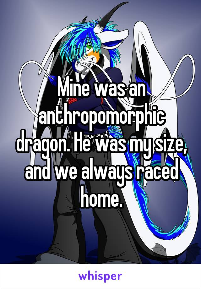 Mine was an anthropomorphic dragon. He was my size, and we always raced home.