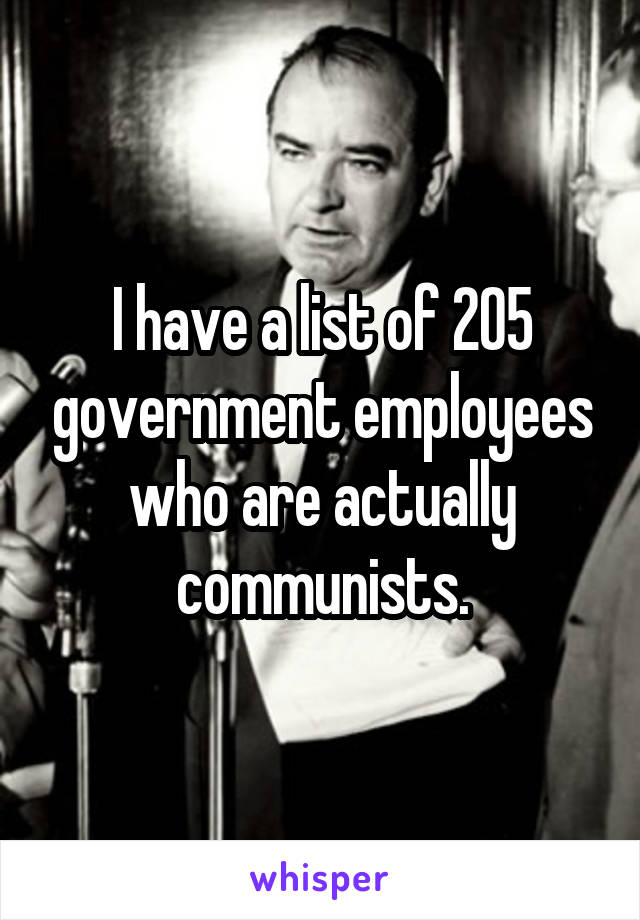 I have a list of 205 government employees who are actually communists.