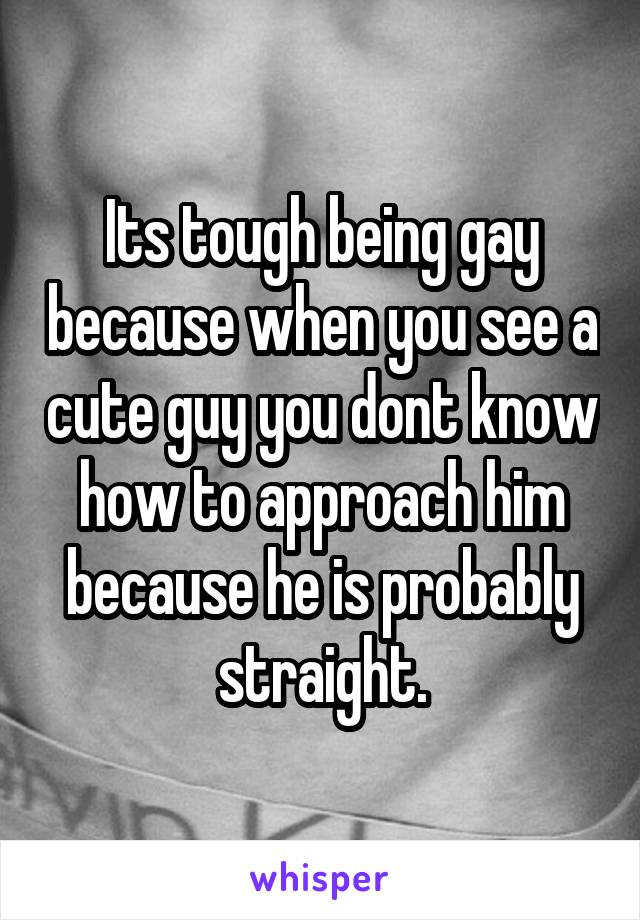 Its tough being gay because when you see a cute guy you dont know how to approach him because he is probably straight.