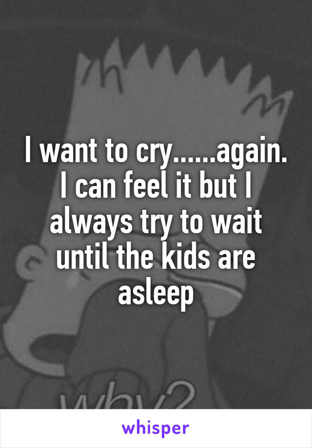 I want to cry......again. I can feel it but I always try to wait until the kids are asleep