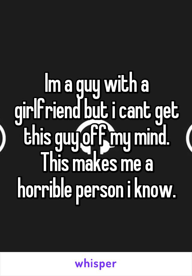 Im a guy with a girlfriend but i cant get this guy off my mind. This makes me a horrible person i know.