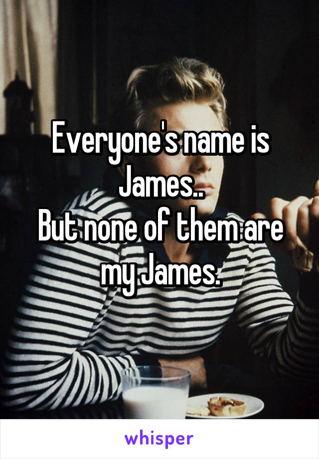 Everyone's name is James.. But none of them are my James.