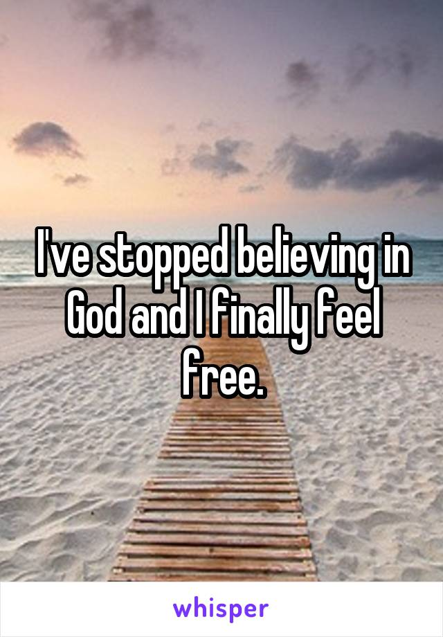 I've stopped believing in God and I finally feel free.