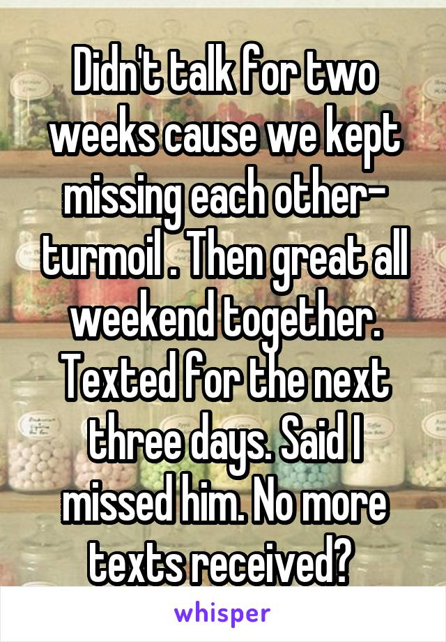 Didn't talk for two weeks cause we kept missing each other- turmoil . Then great all weekend together. Texted for the next three days. Said I missed him. No more texts received?