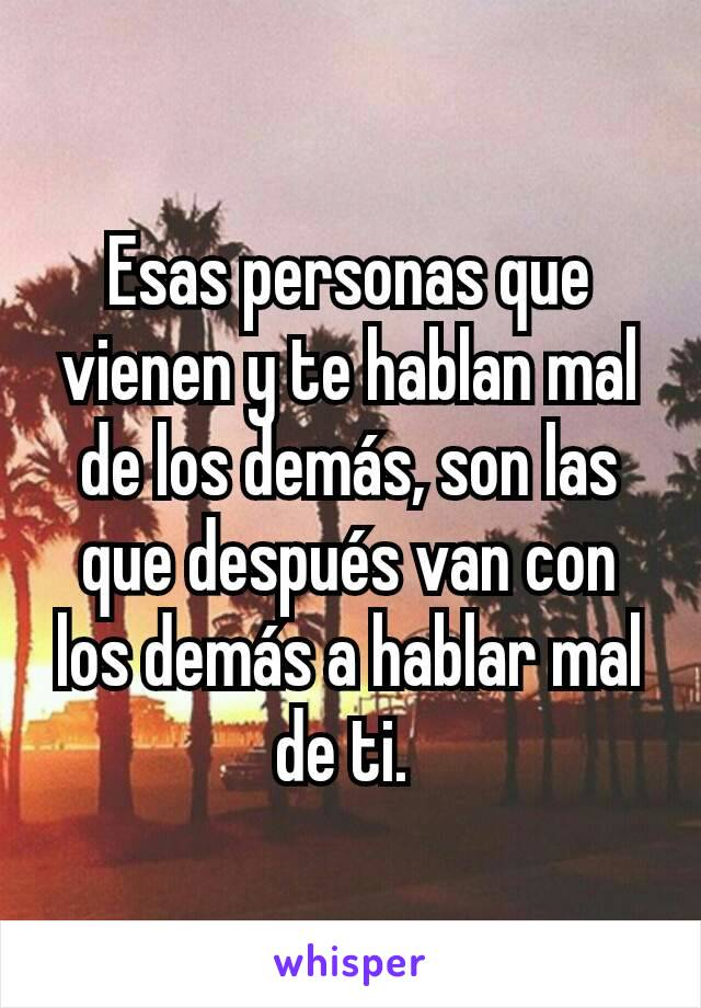 Esas personas que vienen y te hablan mal de los demás, son las que después van con los demás a hablar mal de ti.
