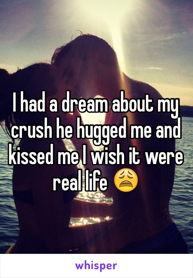 I had a dream about my crush he hugged me and kissed me I wish it were real life 😩