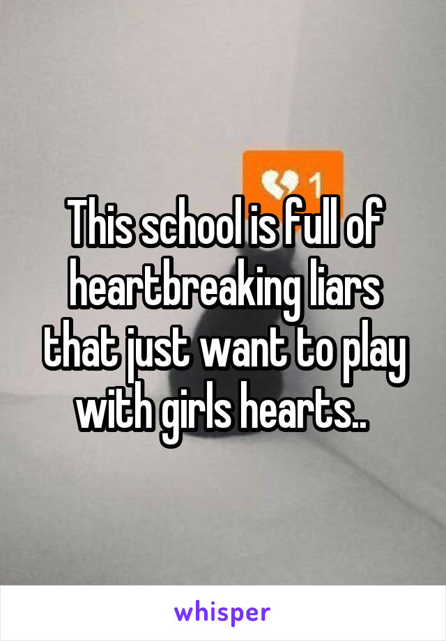 This school is full of heartbreaking liars that just want to play with girls hearts..