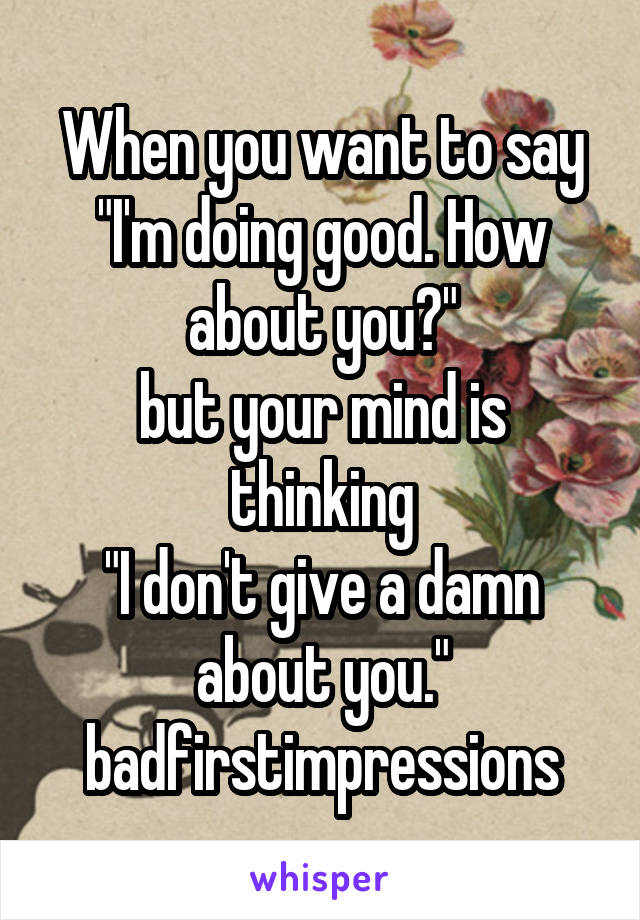 """When you want to say """"I'm doing good. How about you?"""" but your mind is thinking """"I don't give a damn about you."""" badfirstimpressions"""