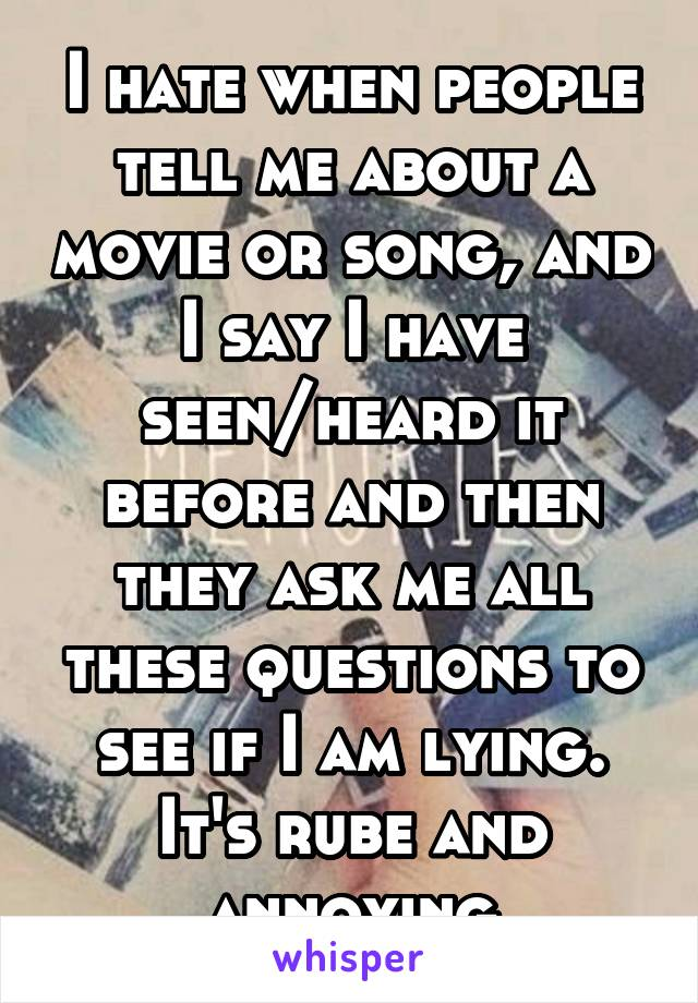 I hate when people tell me about a movie or song, and I say I have seen/heard it before and then they ask me all these questions to see if I am lying. It's rube and annoying