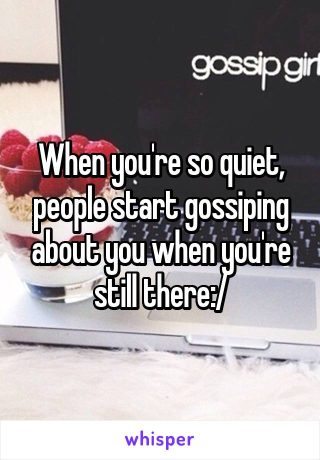When you're so quiet, people start gossiping about you when you're still there:/