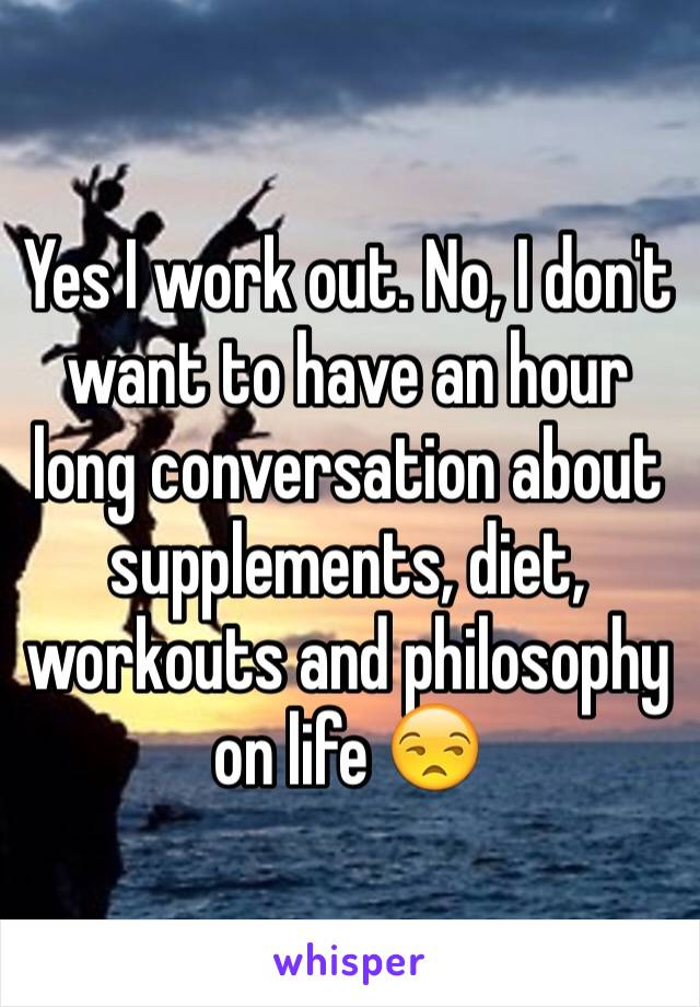 Yes I work out. No, I don't want to have an hour long conversation about supplements, diet, workouts and philosophy on life 😒