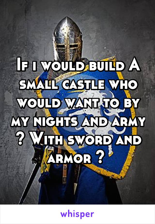 If i would build A small castle who would want to by my nights and army ? With sword and armor ?