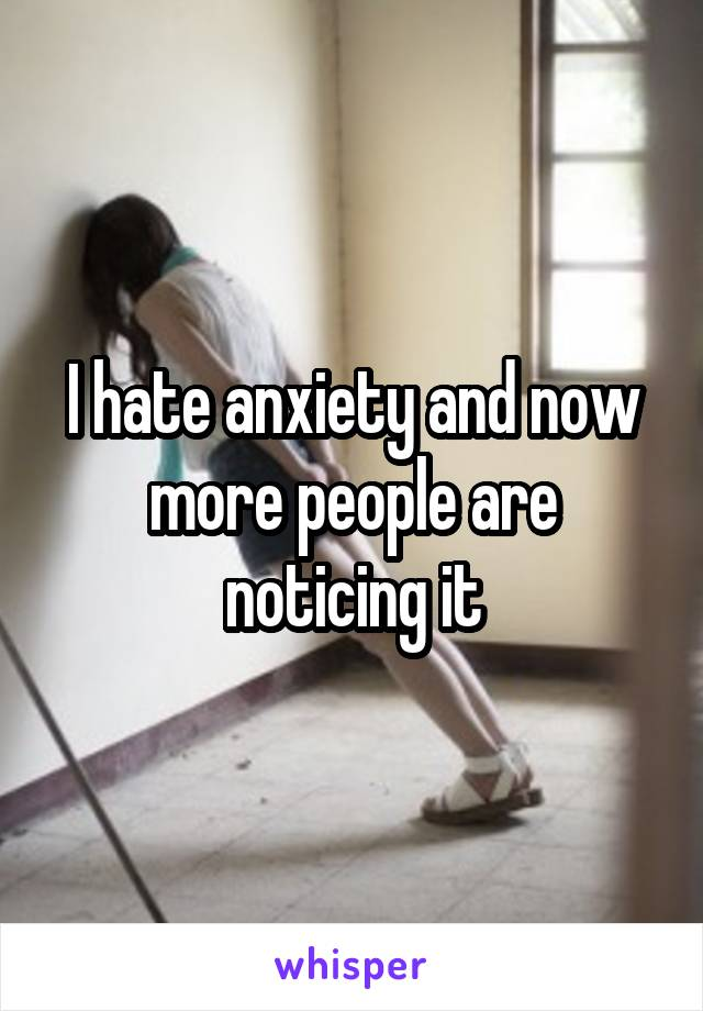 I hate anxiety and now more people are noticing it