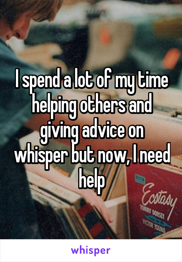 I spend a lot of my time helping others and giving advice on whisper but now, I need help