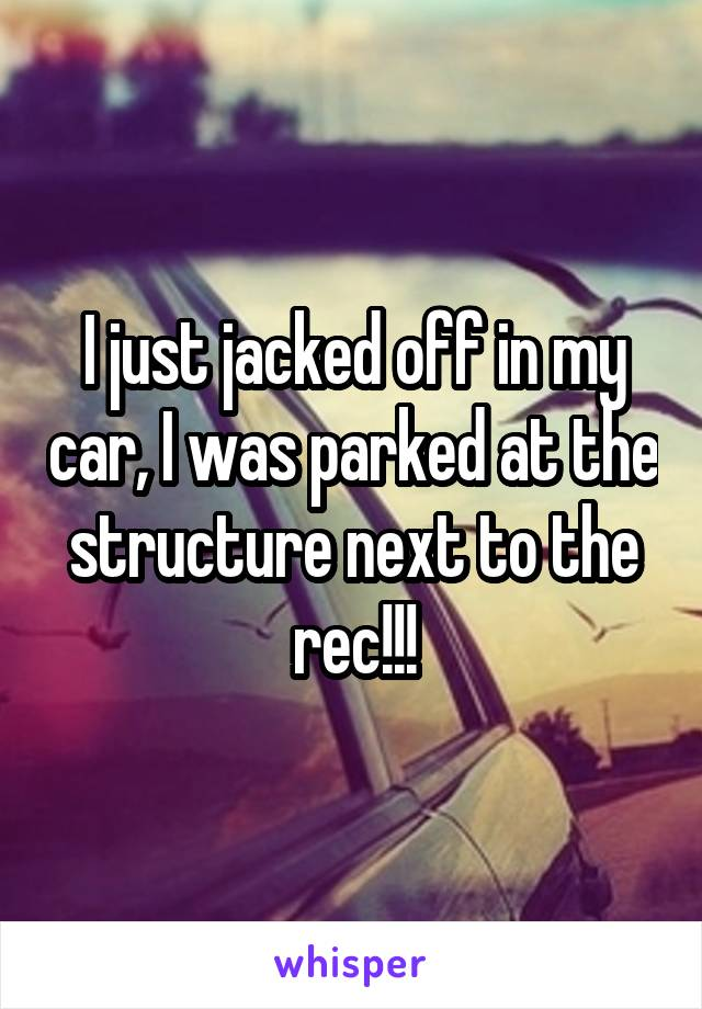 I just jacked off in my car, I was parked at the structure next to the rec!!!