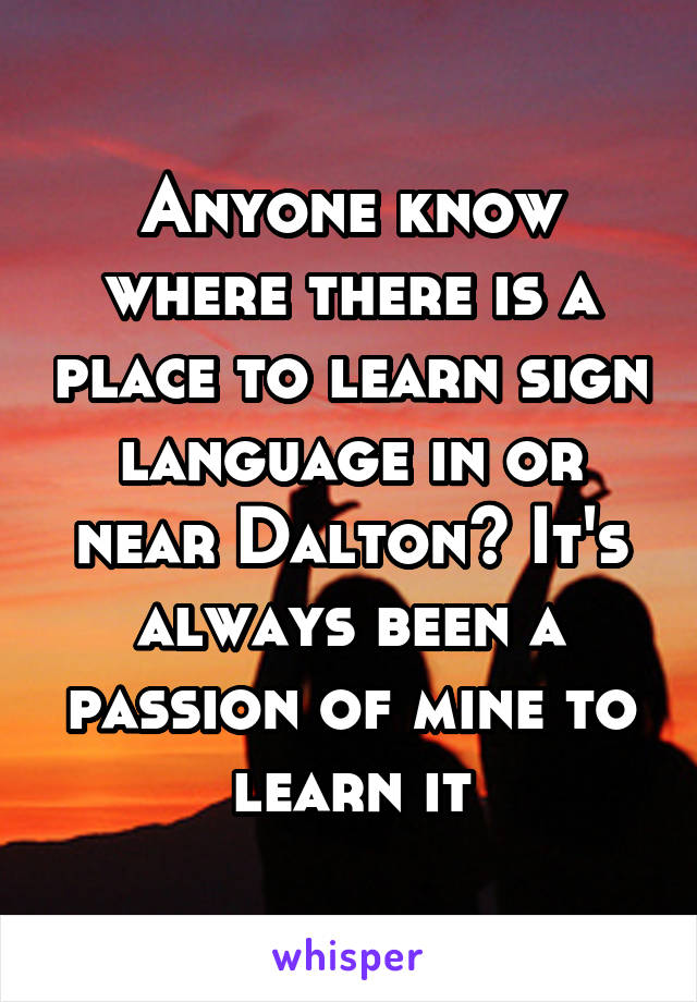 Anyone know where there is a place to learn sign language in or near Dalton? It's always been a passion of mine to learn it