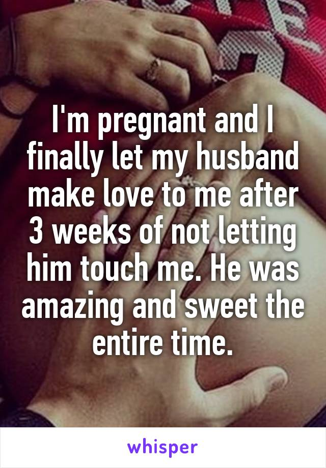 I'm pregnant and I finally let my husband make love to me after 3 weeks of not letting him touch me. He was amazing and sweet the entire time.