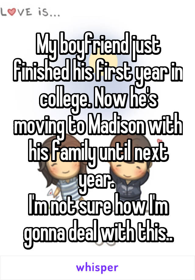 My boyfriend just finished his first year in college. Now he's moving to Madison with his family until next year.  I'm not sure how I'm gonna deal with this..