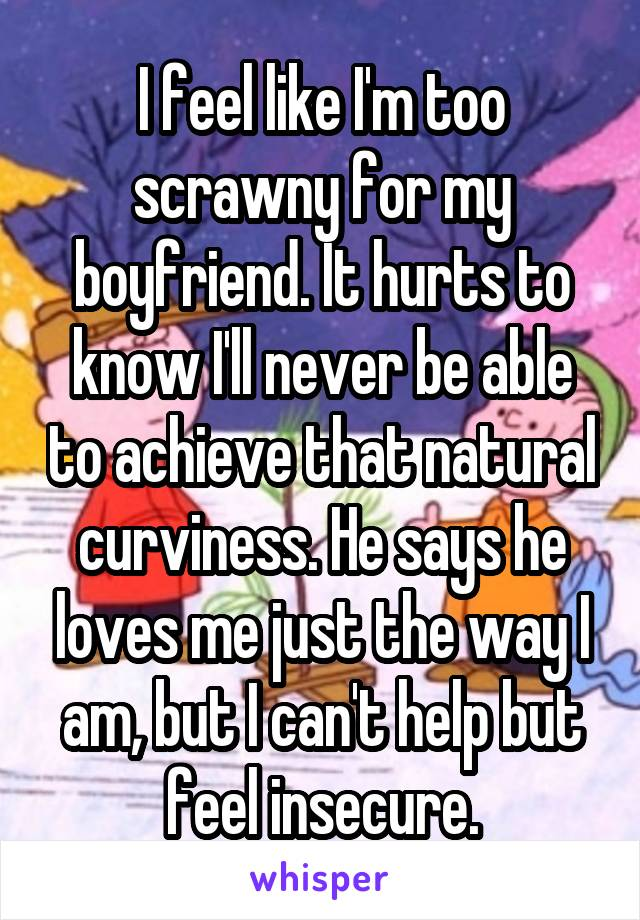 I feel like I'm too scrawny for my boyfriend. It hurts to know I'll never be able to achieve that natural curviness. He says he loves me just the way I am, but I can't help but feel insecure.