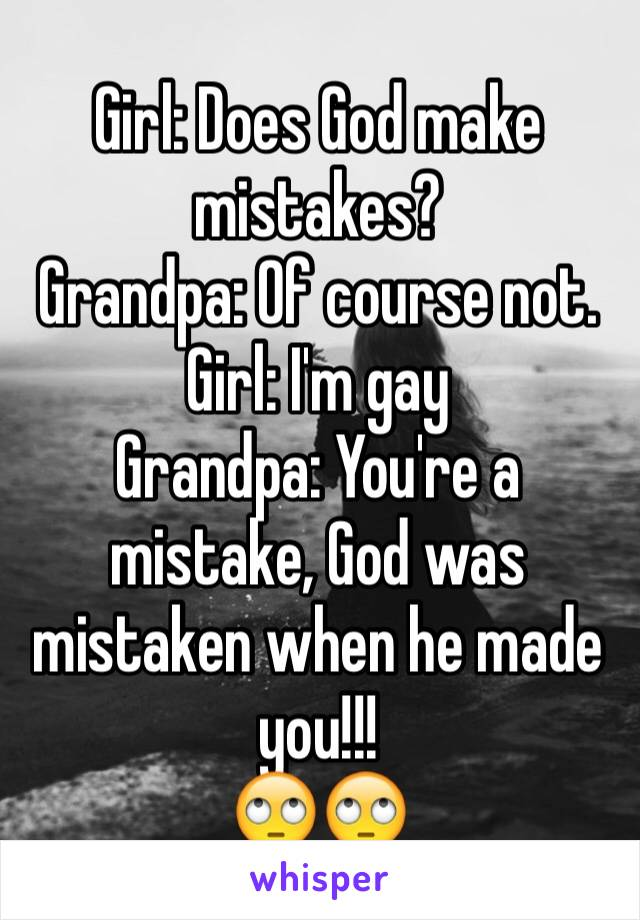 Girl: Does God make mistakes? Grandpa: Of course not. Girl: I'm gay Grandpa: You're a mistake, God was mistaken when he made you!!! 🙄🙄