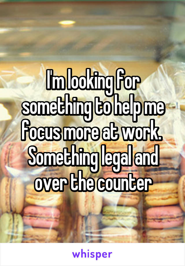 I'm looking for something to help me focus more at work.  Something legal and over the counter