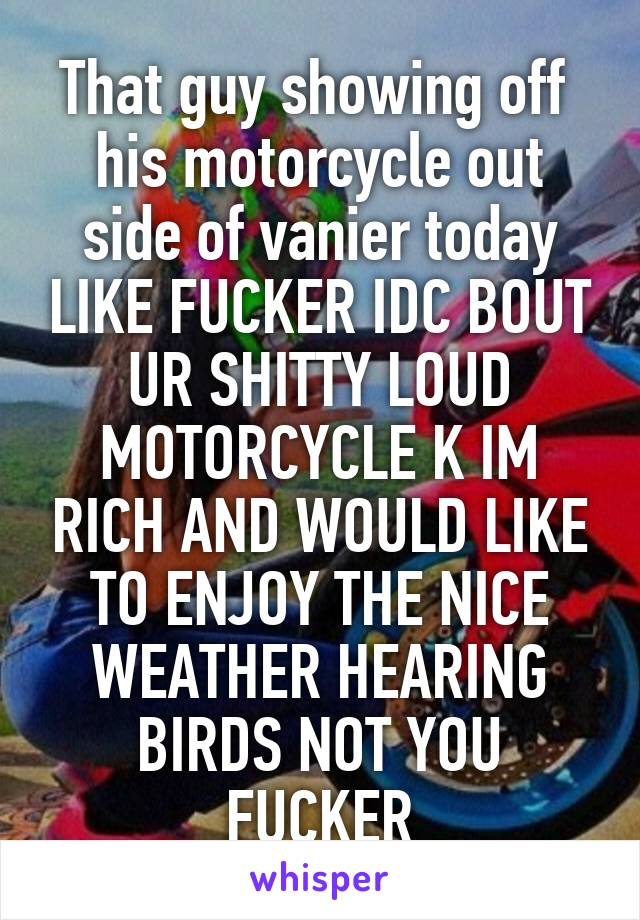 That guy showing off  his motorcycle out side of vanier today LIKE FUCKER IDC BOUT UR SHITTY LOUD MOTORCYCLE K IM RICH AND WOULD LIKE TO ENJOY THE NICE WEATHER HEARING BIRDS NOT YOU FUCKER