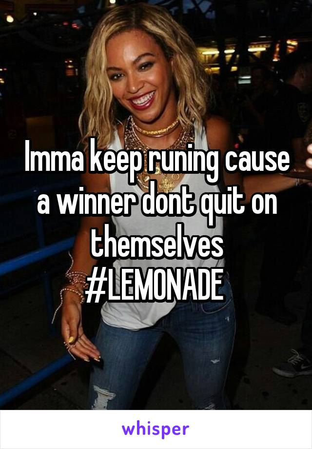 Imma keep runing cause a winner dont quit on themselves #LEMONADE