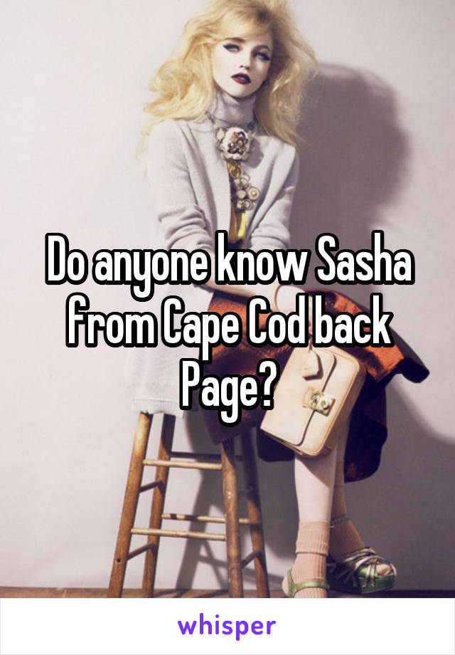 Do anyone know Sasha from Cape Cod back Page?