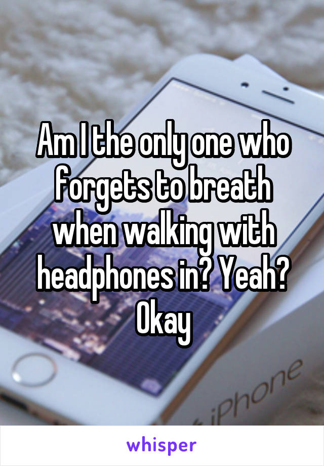 Am I the only one who forgets to breath when walking with headphones in? Yeah? Okay