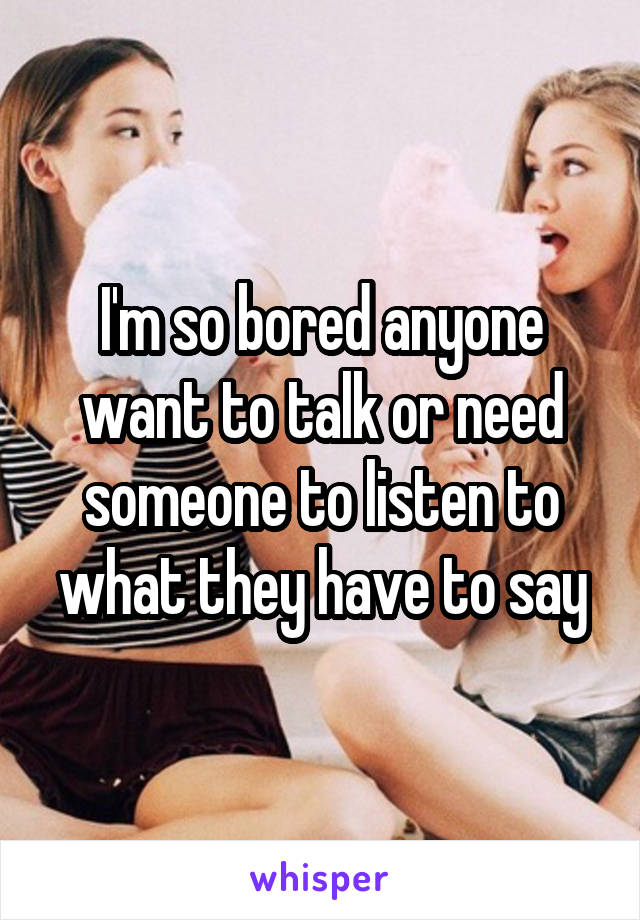 I'm so bored anyone want to talk or need someone to listen to what they have to say