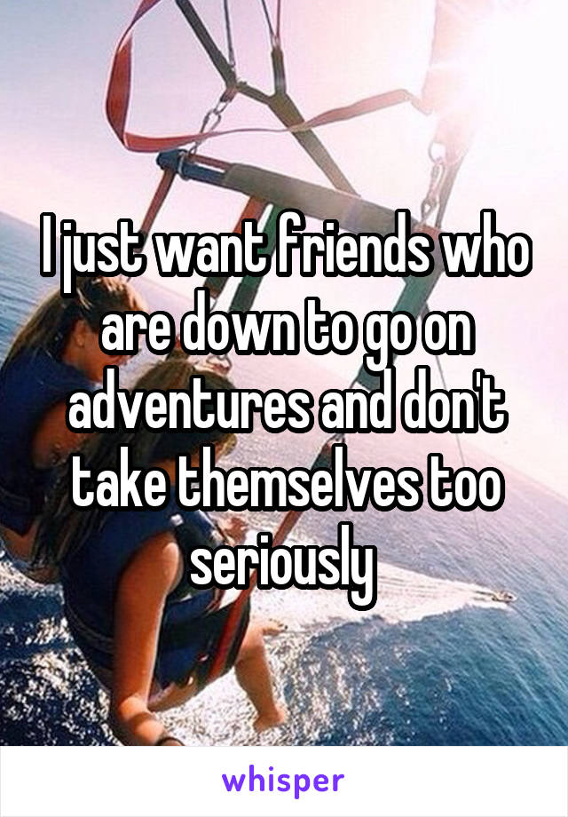 I just want friends who are down to go on adventures and don't take themselves too seriously