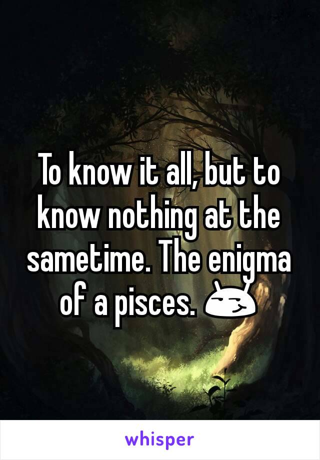 To know it all, but to know nothing at the sametime. The enigma of a pisces. 😏